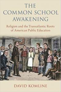The Common School Awakening- Religion and the Transatlantic Roots of American Public Education